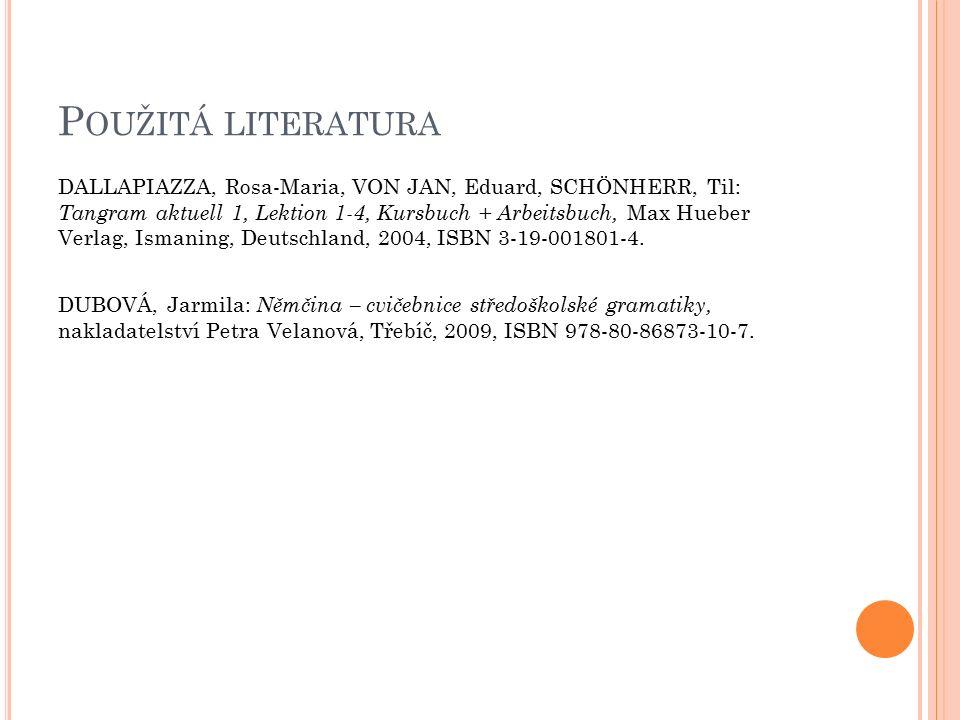 P OUŽITÁ LITERATURA DALLAPIAZZA, Rosa-Maria, VON JAN, Eduard, SCHÖNHERR, Til: Tangram aktuell 1, Lektion 1-4, Kursbuch + Arbeitsbuch, Max Hueber Verlag, Ismaning, Deutschland, 2004, ISBN 3-19-001801-4.