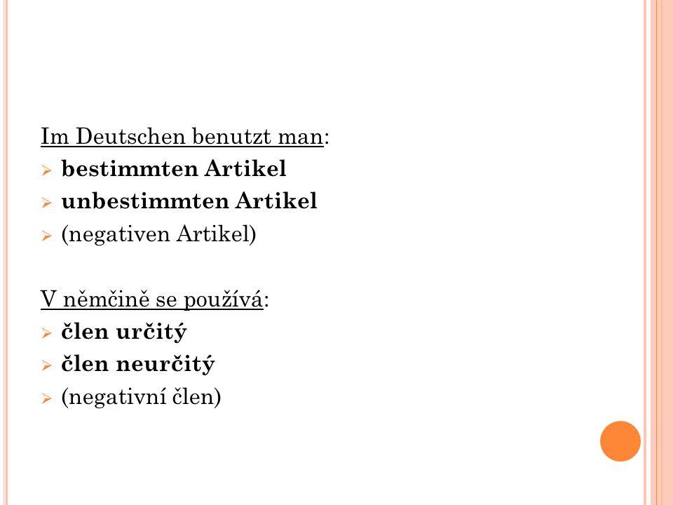 Im Deutschen benutzt man:  bestimmten Artikel  unbestimmten Artikel  (negativen Artikel) V němčině se používá:  člen určitý  člen neurčitý  (neg