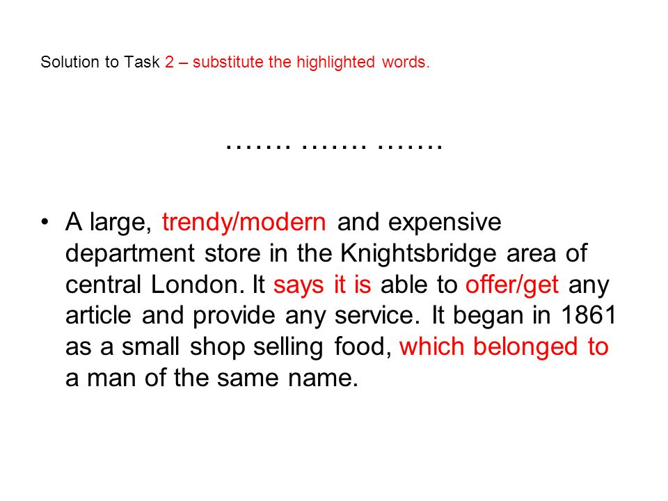 Solution to Task 2 – substitute the highlighted words. ……. ……. ……. A large, trendy/modern and expensive department store in the Knightsbridge area of