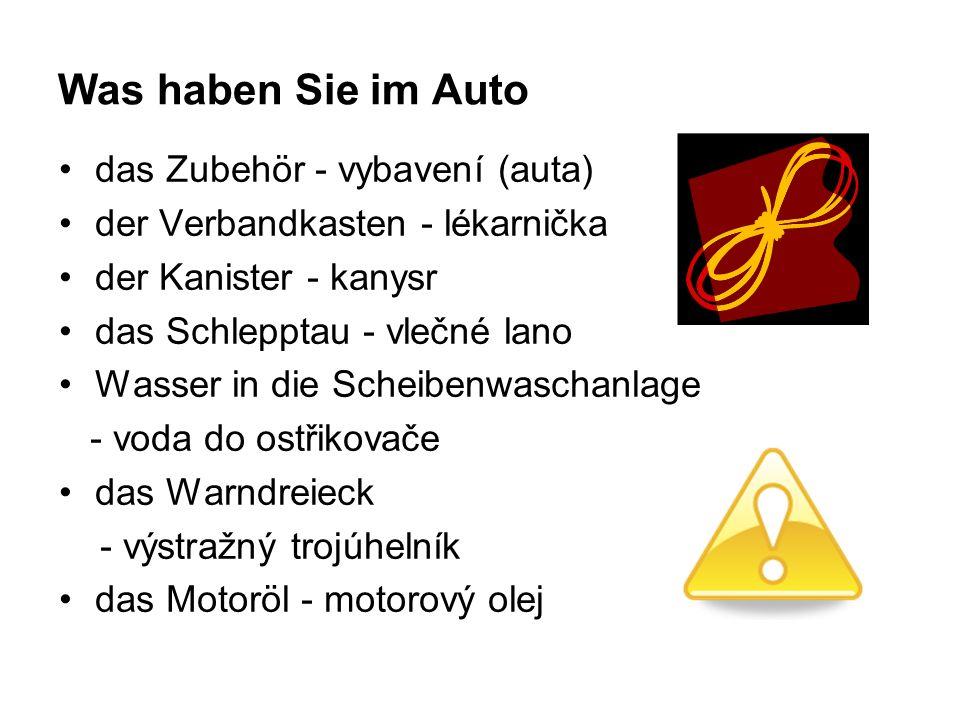 Was haben Sie im Auto das Zubehör - vybavení (auta) der Verbandkasten - lékarnička der Kanister - kanysr das Schlepptau - vlečné lano Wasser in die Scheibenwaschanlage - voda do ostřikovače das Warndreieck - výstražný trojúhelník das Motoröl - motorový olej
