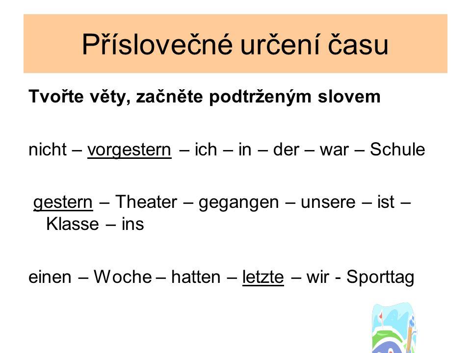 Příslovečné určení času Tvořte věty, začněte podtrženým slovem nicht – vorgestern – ich – in – der – war – Schule gestern – Theater – gegangen – unsere – ist – Klasse – ins einen – Woche – hatten – letzte – wir - Sporttag