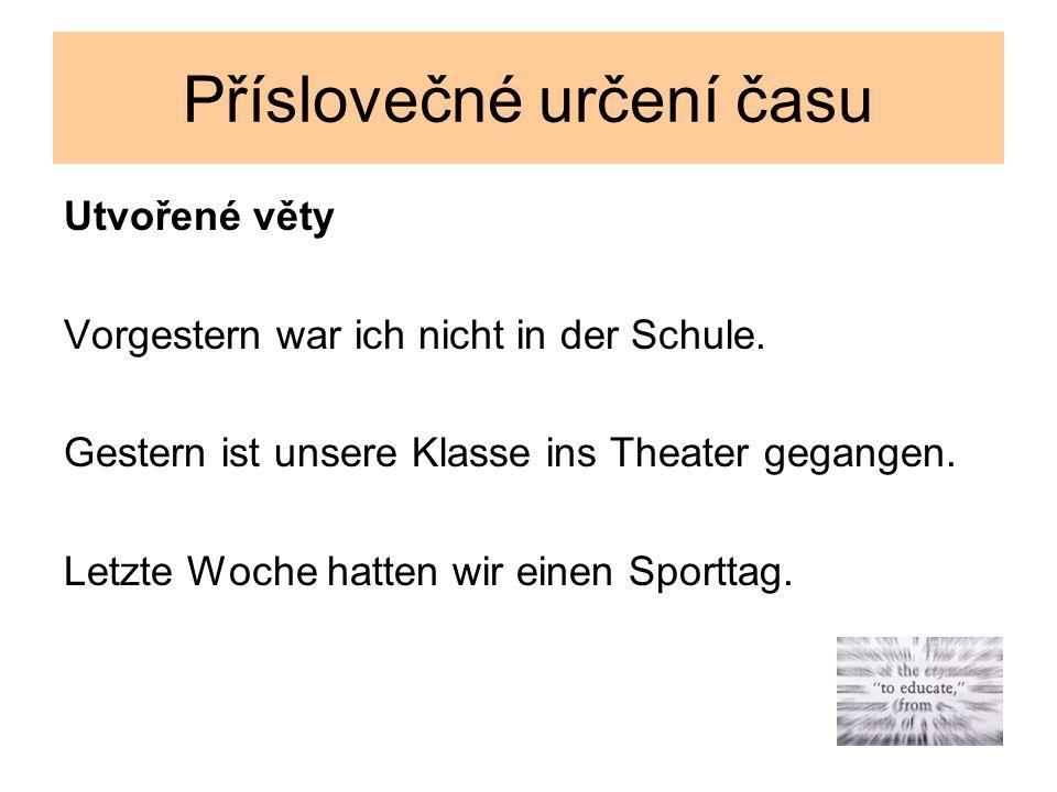 Příslovečné určení času Tvořte věty, začněte podtrženým slovem ist – unsere – letzten – Klasse – Prag – gefahren – nach – Monat Bruder – mein – war – Gymnasium – letztes – München – am – in – Jahr besuchen – am – Kurse – wir - Nachmittag