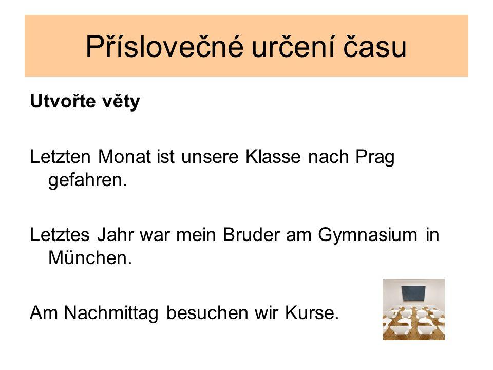 Příslovečné určení času Utvořte věty Letzten Monat ist unsere Klasse nach Prag gefahren. Letztes Jahr war mein Bruder am Gymnasium in München. Am Nach