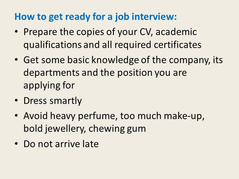 How to get ready for a job interview: Prepare the copies of your CV, academic qualifications and all required certificates Get some basic knowledge of the company, its departments and the position you are applying for Dress smartly Avoid heavy perfume, too much make-up, bold jewellery, chewing gum Do not arrive late