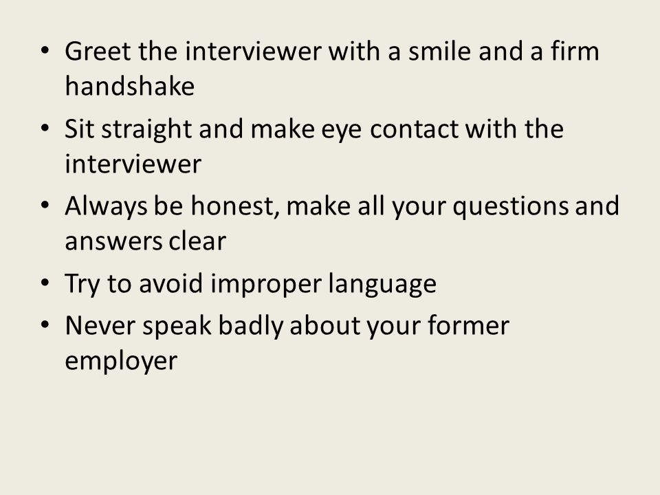 Greet the interviewer with a smile and a firm handshake Sit straight and make eye contact with the interviewer Always be honest, make all your questions and answers clear Try to avoid improper language Never speak badly about your former employer