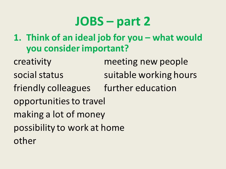JOBS – part 2 1.Think of an ideal job for you – what would you consider important? creativitymeeting new people social statussuitable working hours fr