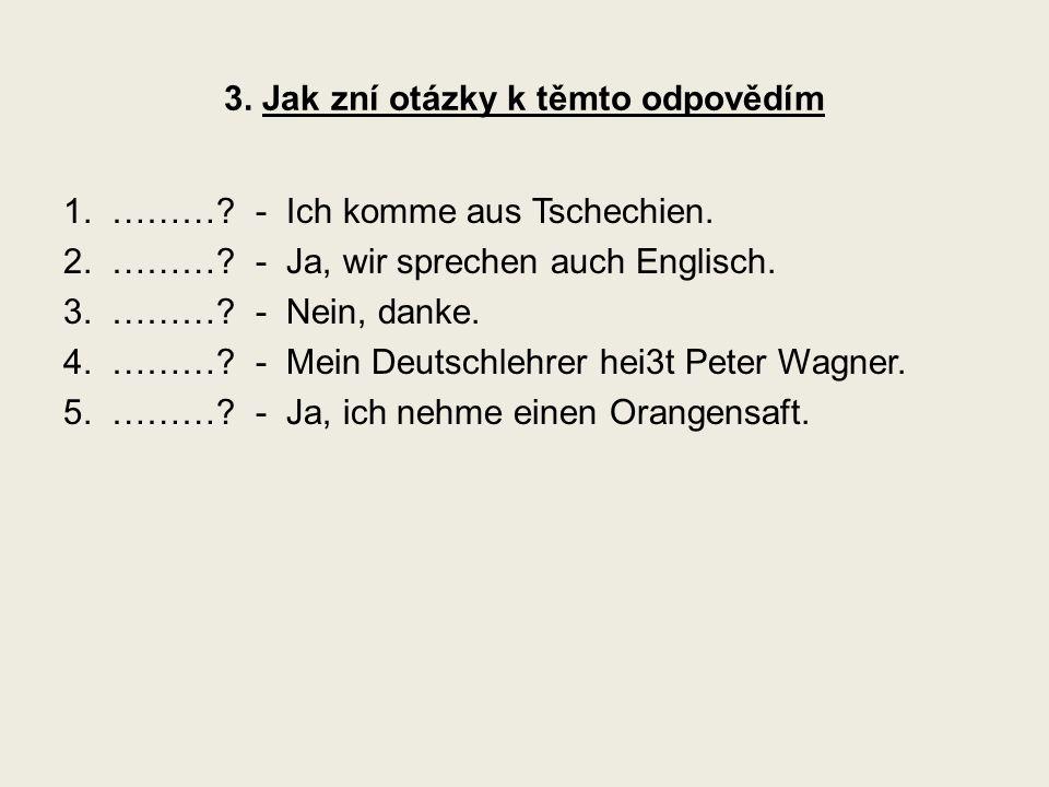 3.Jak zní otázky k těmto odpovědím 1. ………. - Ich komme aus Tschechien.