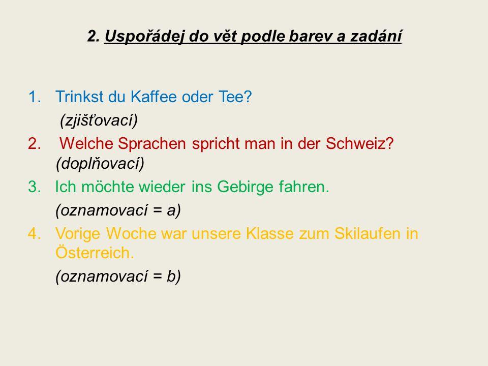 1.Trinkst du Kaffee oder Tee. (zjišťovací) 2. Welche Sprachen spricht man in der Schweiz.