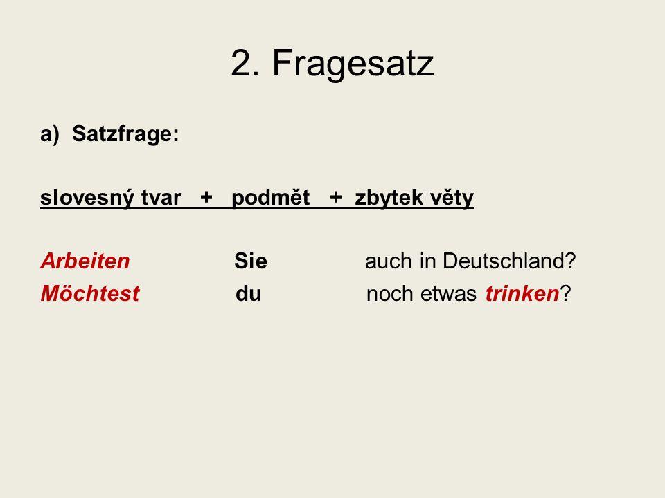 2.Fragesatz a) Satzfrage: slovesný tvar + podmět + zbytek věty Arbeiten Sie auch in Deutschland.