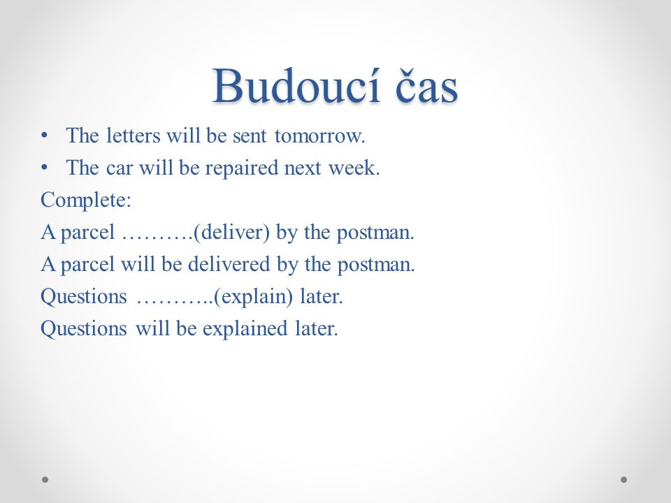 Budoucí čas The letters will be sent tomorrow. The car will be repaired next week.