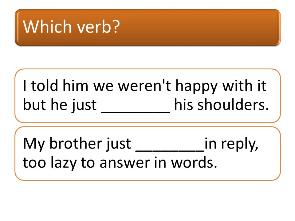 Which verb. I told him we weren t happy with it but he just ________ his shoulders.
