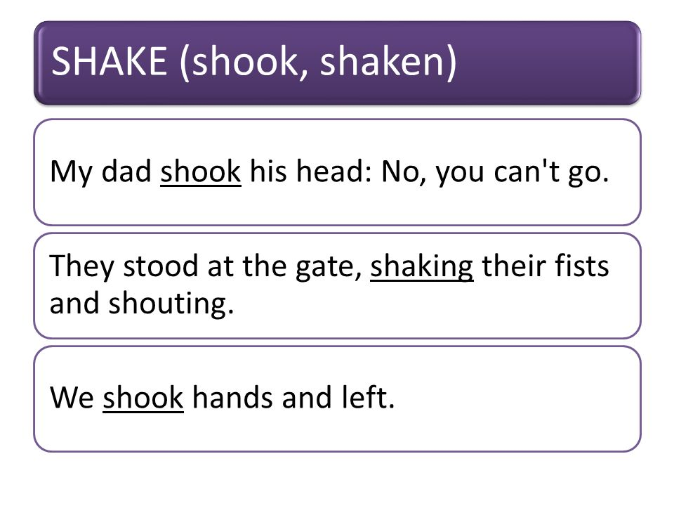 SHAKE (shook, shaken) My dad shook his head: No, you can t go.