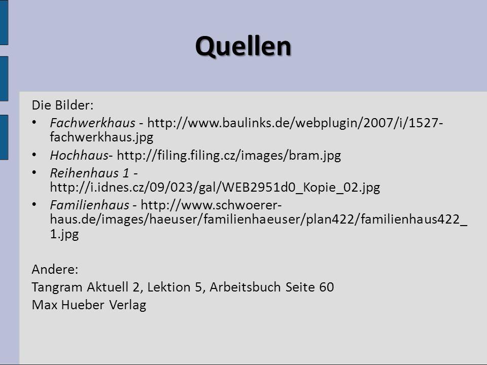 Quellen Die Bilder: Fachwerkhaus - http://www.baulinks.de/webplugin/2007/i/1527- fachwerkhaus.jpg Hochhaus- http://filing.filing.cz/images/bram.jpg Reihenhaus 1 - http://i.idnes.cz/09/023/gal/WEB2951d0_Kopie_02.jpg Familienhaus - http://www.schwoerer- haus.de/images/haeuser/familienhaeuser/plan422/familienhaus422_ 1.jpg Andere: Tangram Aktuell 2, Lektion 5, Arbeitsbuch Seite 60 Max Hueber Verlag