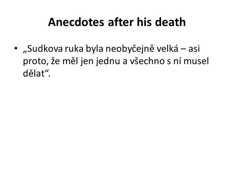 """Anecdotes after his death """"Sudkova ruka byla neobyčejně velká – asi proto, že měl jen jednu a všechno s ní musel dělat""""."""