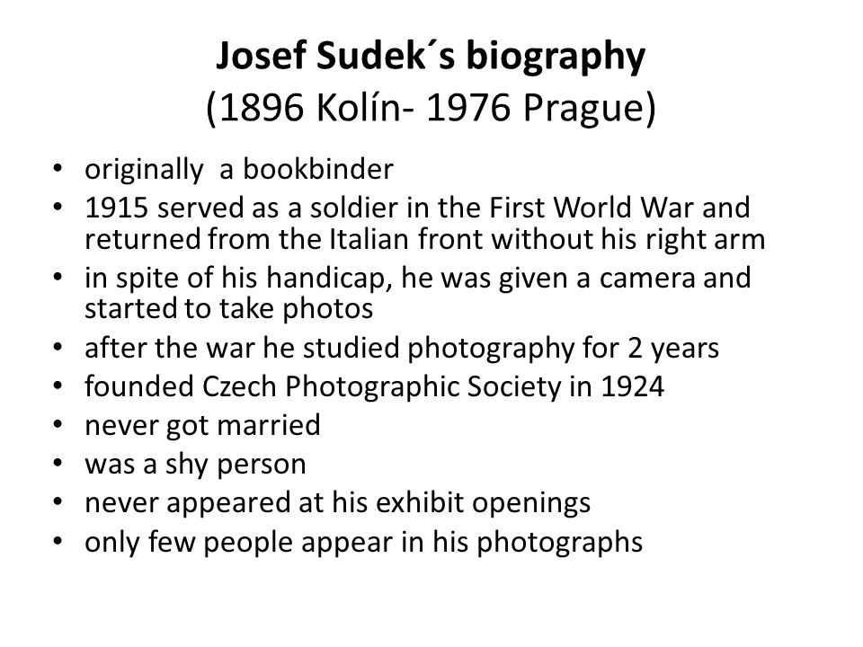 Josef Sudek´s biography (1896 Kolín- 1976 Prague) originally a bookbinder 1915 served as a soldier in the First World War and returned from the Italian front without his right arm in spite of his handicap, he was given a camera and started to take photos after the war he studied photography for 2 years founded Czech Photographic Society in 1924 never got married was a shy person never appeared at his exhibit openings only few people appear in his photographs