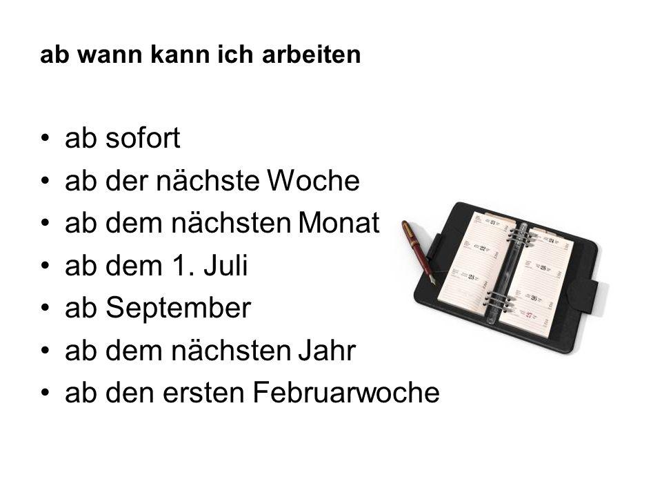 ab wann kann ich arbeiten ab sofort ab der nächste Woche ab dem nächsten Monat ab dem 1. Juli ab September ab dem nächsten Jahr ab den ersten Februarw