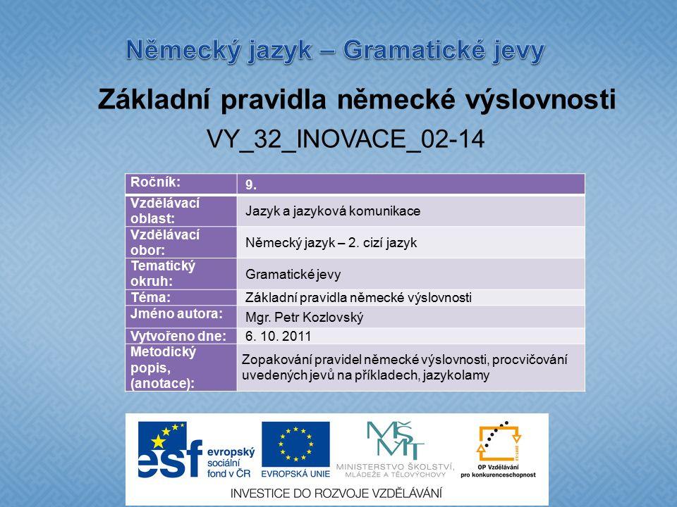 Základní pravidla německé výslovnosti VY_32_INOVACE_02-14 Ročník: 9. Vzdělávací oblast: Jazyk a jazyková komunikace Vzdělávací obor: Německý jazyk – 2