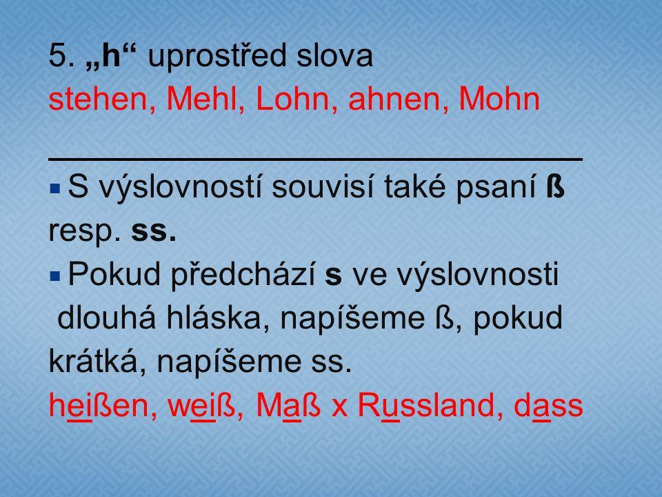 """5. """"h"""" uprostřed slova stehen, Mehl, Lohn, ahnen, Mohn  S výslovností souvisí také psaní ß resp. ss.  Pokud předchází s ve výslovnosti dlouhá hláska"""