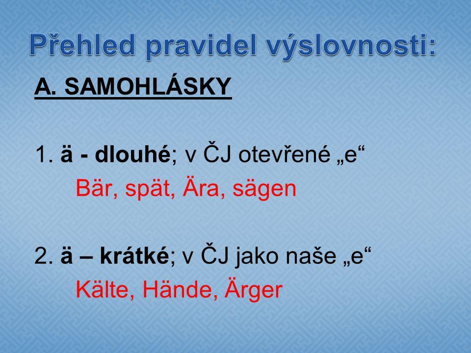 """A. SAMOHLÁSKY 1. ä - dlouhé; v ČJ otevřené """"e"""" Bär, spät, Ära, sägen 2. ä – krátké; v ČJ jako naše """"e"""" Kälte, Hände, Ärger"""