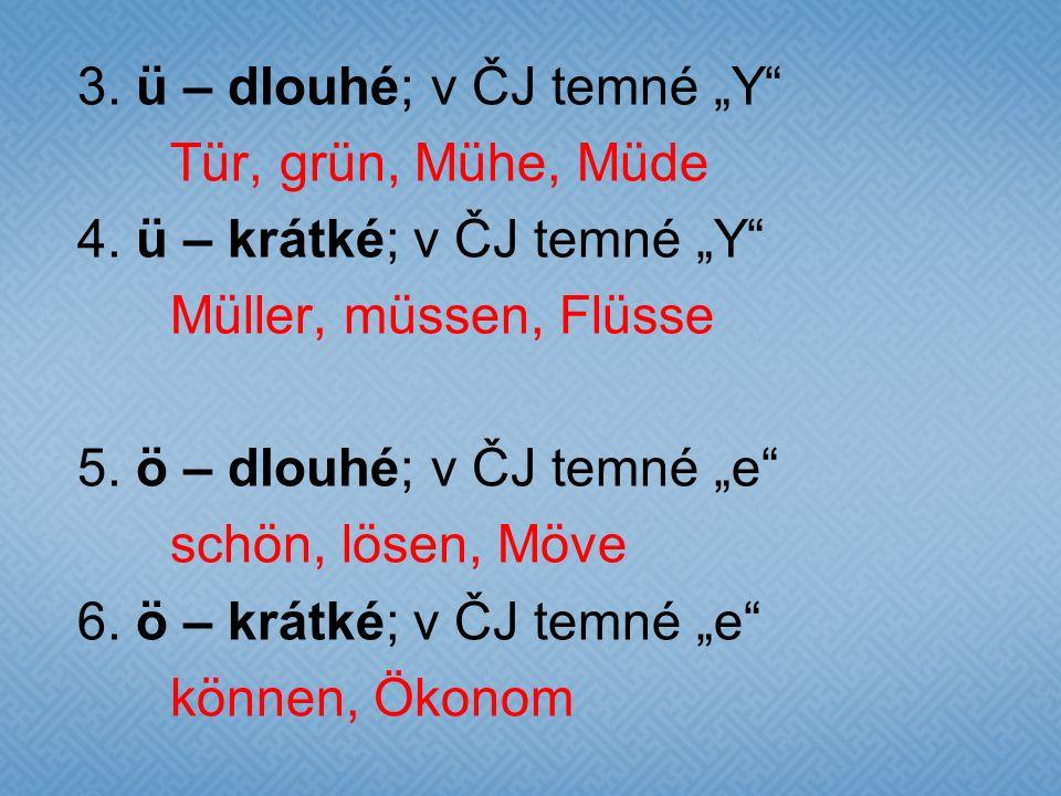 "3. ü – dlouhé; v ČJ temné ""Y"" Tür, grün, Mühe, Müde 4. ü – krátké; v ČJ temné ""Y"" Müller, müssen, Flüsse 5. ö – dlouhé; v ČJ temné ""e"" schön, lösen, M"