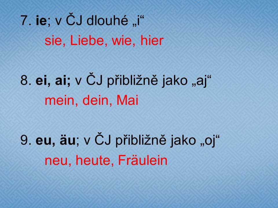 "7. ie; v ČJ dlouhé ""i"" sie, Liebe, wie, hier 8. ei, ai; v ČJ přibližně jako ""aj"" mein, dein, Mai 9. eu, äu; v ČJ přibližně jako ""oj"" neu, heute, Fräul"