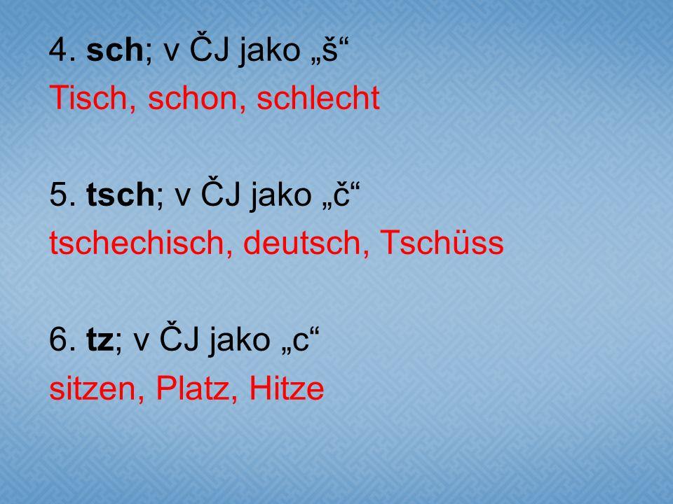 """4. sch; v ČJ jako """"š"""" Tisch, schon, schlecht 5. tsch; v ČJ jako """"č"""" tschechisch, deutsch, Tschüss 6. tz; v ČJ jako """"c"""" sitzen, Platz, Hitze"""