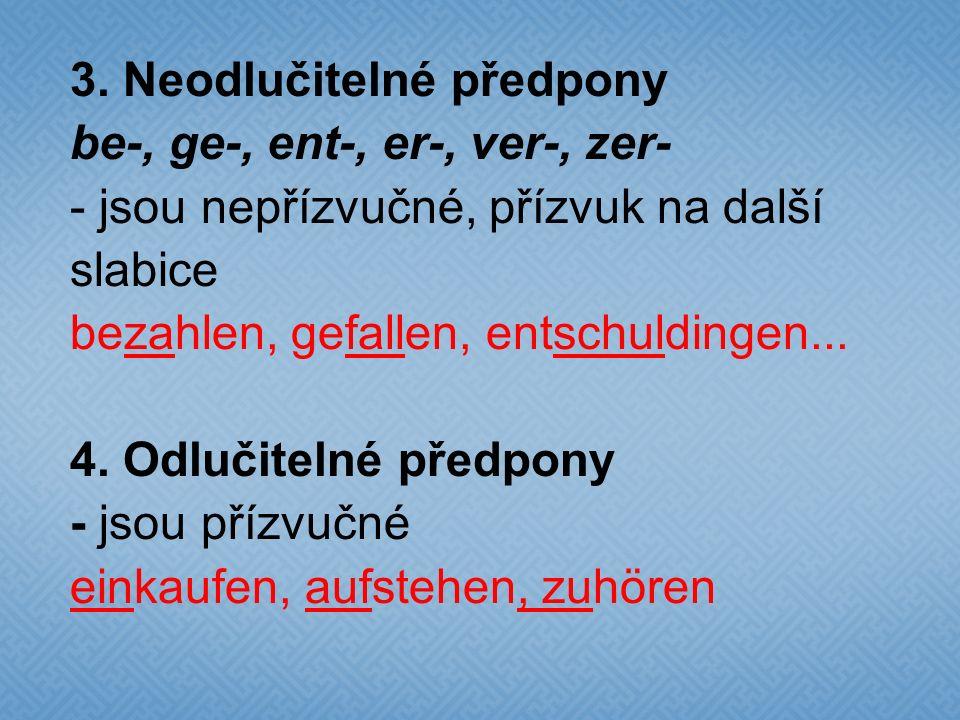 3. Neodlučitelné předpony be-, ge-, ent-, er-, ver-, zer- - jsou nepřízvučné, přízvuk na další slabice bezahlen, gefallen, entschuldingen... 4. Odluči