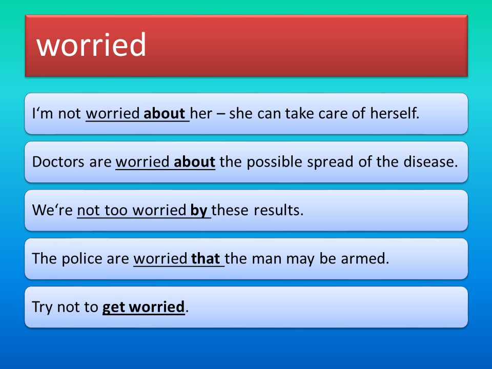 worried I'm not worried about her – she can take care of herself.Doctors are worried about the possible spread of the disease.We're not too worried by these results.The police are worried that the man may be armed.Try not to get worried.