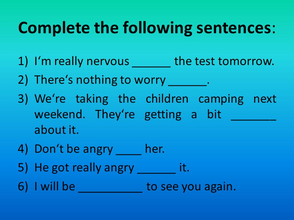 Complete the following sentences: 1)I'm really nervous ______ the test tomorrow.