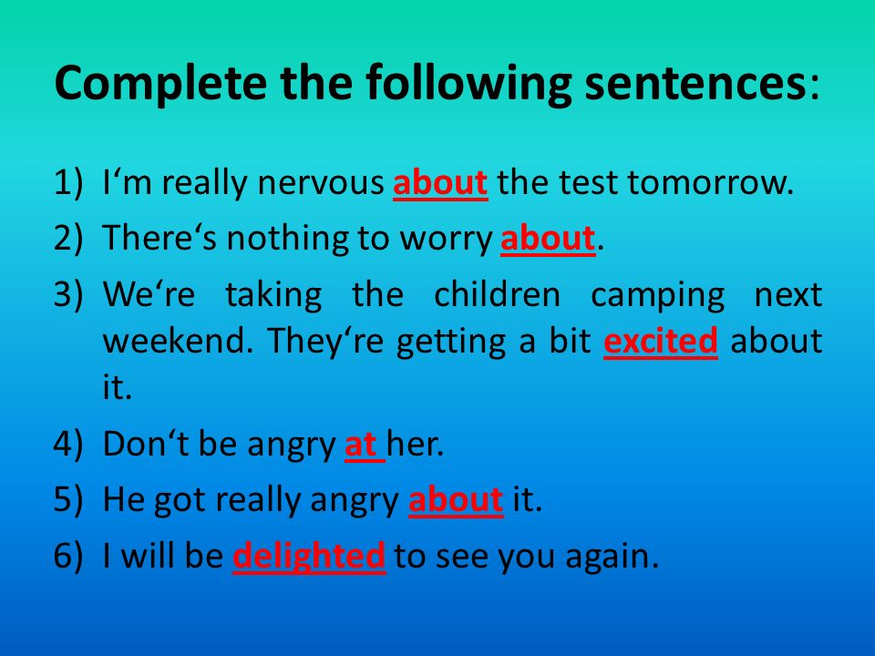 Complete the following sentences: 1)I'm really nervous about the test tomorrow.