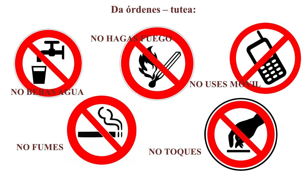Da órdenes – tutea: NO BEBAS AGUA NO HAGAS FUEGO NO USES MÓVIL NO FUMES NO TOQUES