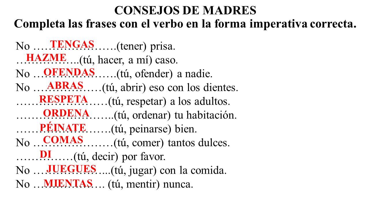 CONSEJOS DE MADRES Completa las frases con el verbo en la forma imperativa correcta.
