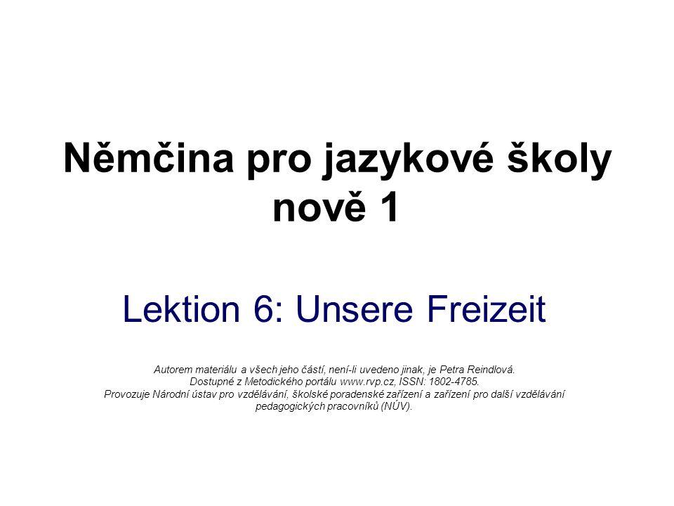 Němčina pro jazykové školy nově 1 Lektion 6: Unsere Freizeit Autorem materiálu a všech jeho částí, není-li uvedeno jinak, je Petra Reindlová. Dostupné