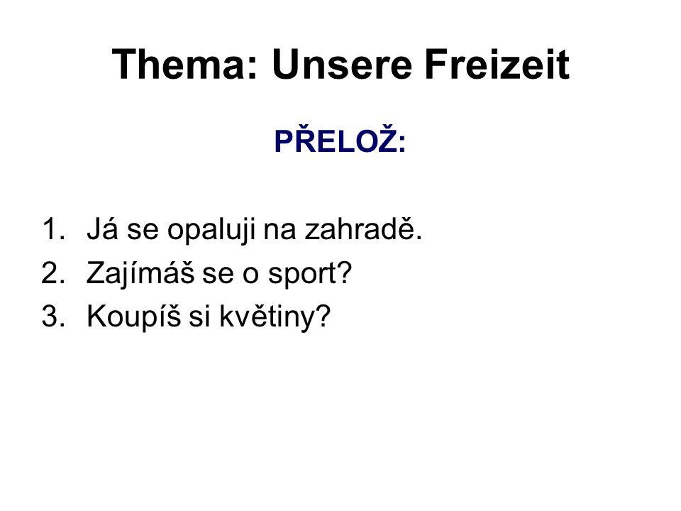 Thema: Unsere Freizeit PŘELOŽ: 1.Já se opaluji na zahradě. 2. Zajímáš se o sport? 3. Koupíš si květiny?