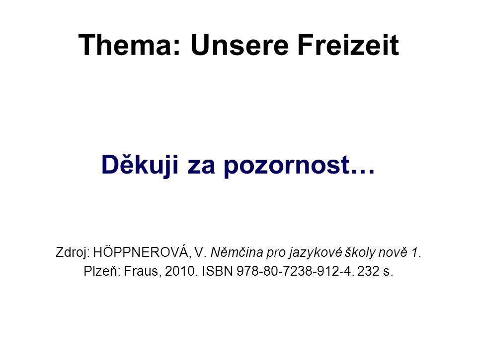 Thema: Unsere Freizeit Děkuji za pozornost… Zdroj: HÖPPNEROVÁ, V. Němčina pro jazykové školy nově 1. Plzeň: Fraus, 2010. ISBN 978-80-7238-912-4. 232 s