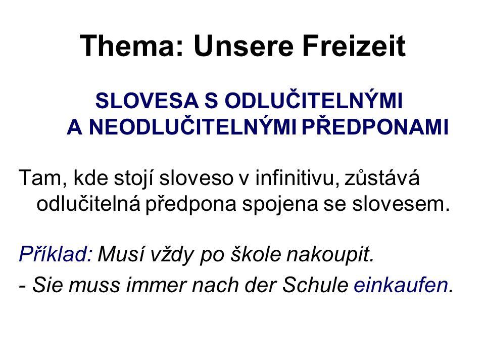 Thema: Unsere Freizeit SLOVESA S ODLUČITELNÝMI A NEODLUČITELNÝMI PŘEDPONAMI Tam, kde stojí sloveso v infinitivu, zůstává odlučitelná předpona spojena se slovesem.