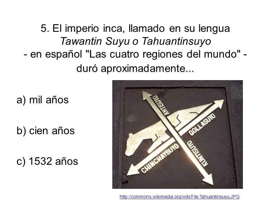 5. El imperio inca, llamado en su lengua Tawantin Suyu o Tahuantinsuyo - en español