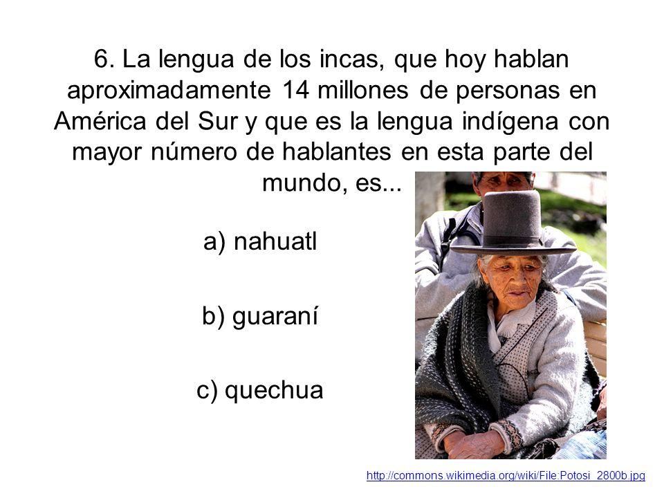6. La lengua de los incas, que hoy hablan aproximadamente 14 millones de personas en América del Sur y que es la lengua indígena con mayor número de h