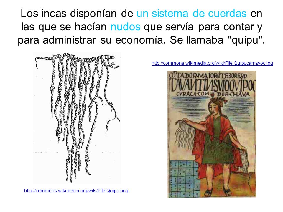 Los incas disponían de un sistema de cuerdas en las que se hacían nudos que servía para contar y para administrar su economía.