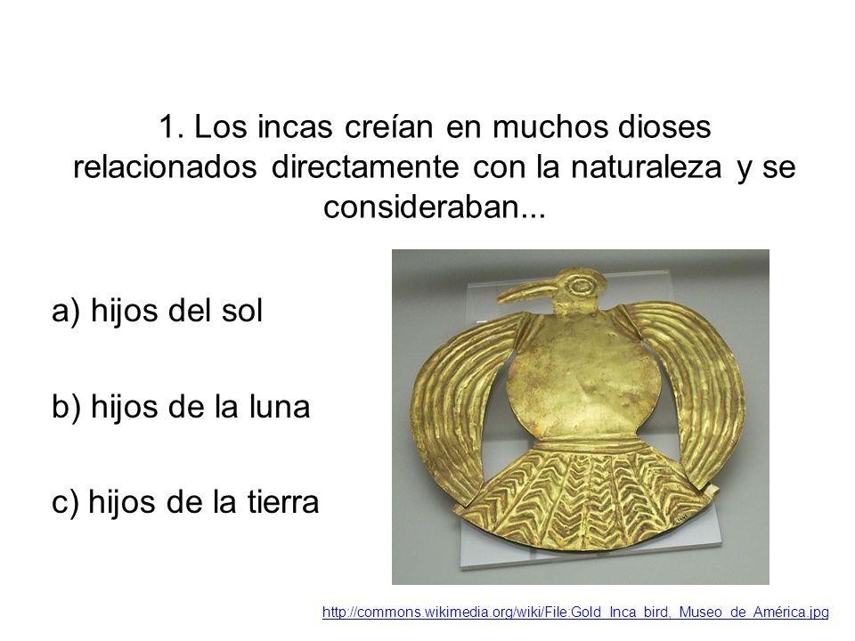 1. Los incas creían en muchos dioses relacionados directamente con la naturaleza y se consideraban... a) hijos del sol b) hijos de la luna c) hijos de