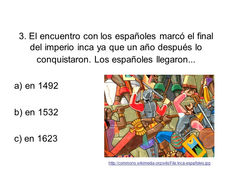 3. El encuentro con los españoles marcó el final del imperio inca ya que un año después lo conquistaron. Los españoles llegaron... a) en 1492 b) en 15