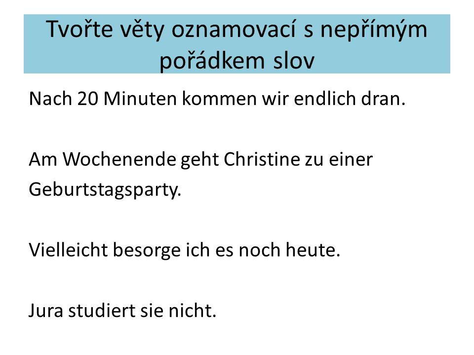Tvořte věty oznamovací s nepřímým pořádkem slov Nach 20 Minuten kommen wir endlich dran.