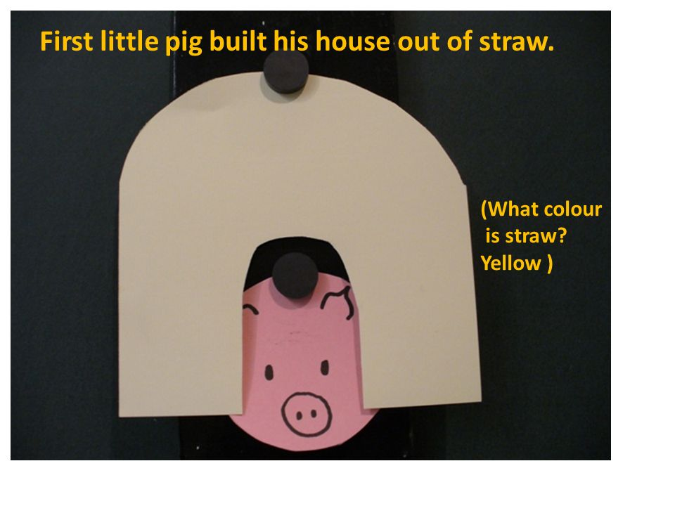 Second little pig built his house out of sticks. (What colour is a stick? Brown )