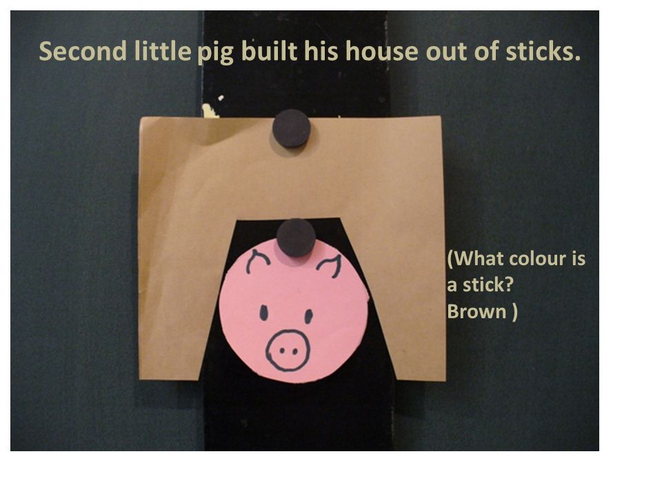Second little pig built his house out of sticks. (What colour is a stick Brown )