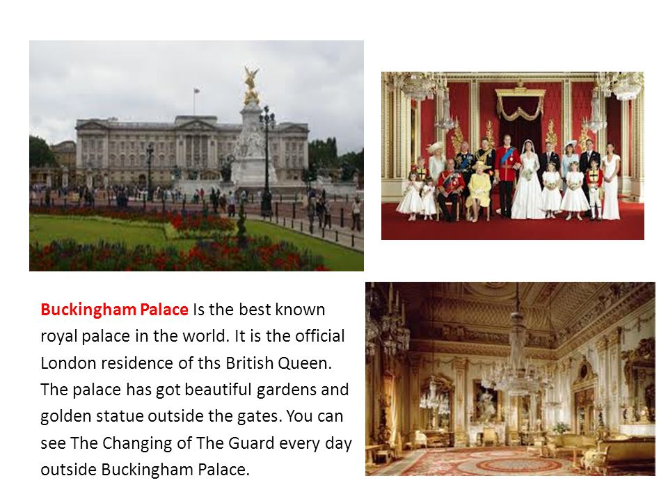 Buckingham Palace Is the best known royal palace in the world. It is the official London residence of ths British Queen. The palace has got beautiful