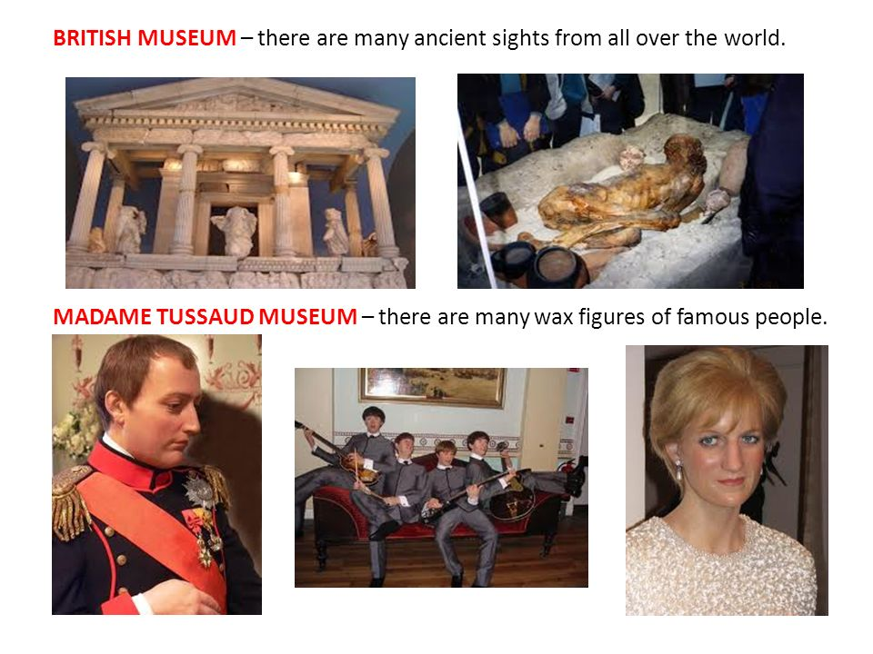 BRITISH MUSEUM – there are many ancient sights from all over the world. MADAME TUSSAUD MUSEUM – there are many wax figures of famous people.