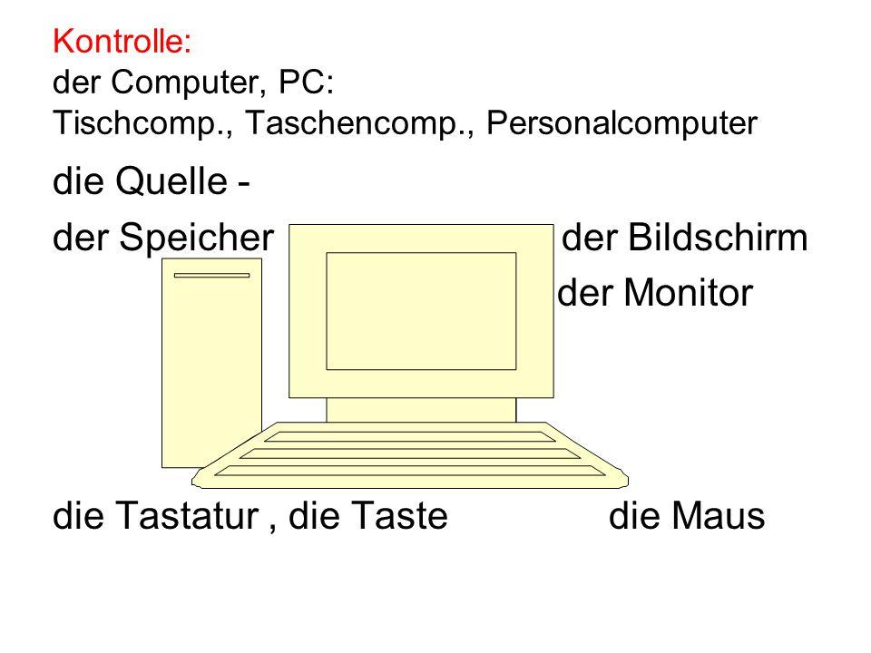 Kontrolle: der Computer, PC: Tischcomp., Taschencomp., Personalcomputer die Quelle - der Speicher der Bildschirm der Monitor die Tastatur, die Taste die Maus
