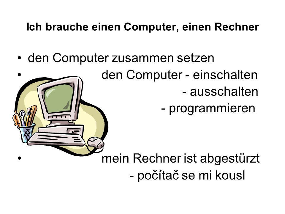 Ich brauche einen Computer, einen Rechner den Computer zusammen setzen den Computer - einschalten - ausschalten - programmieren mein Rechner ist abgestürzt - počítač se mi kousl