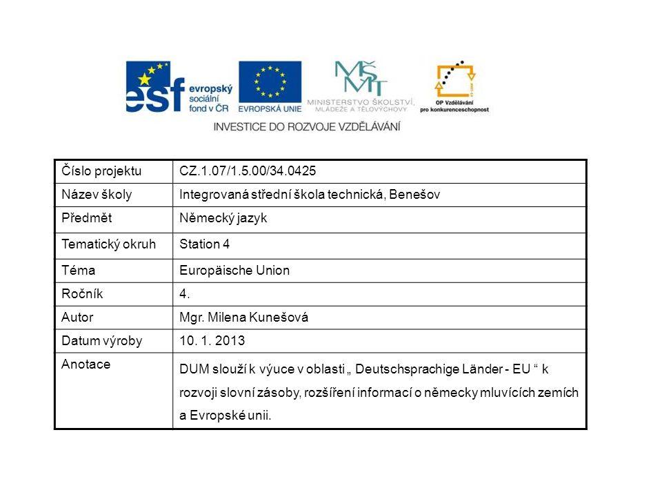 Číslo projektuCZ.1.07/1.5.00/34.0425 Název školyIntegrovaná střední škola technická, Benešov PředmětNěmecký jazyk Tematický okruhStation 4 TémaEuropäische Union Ročník4.