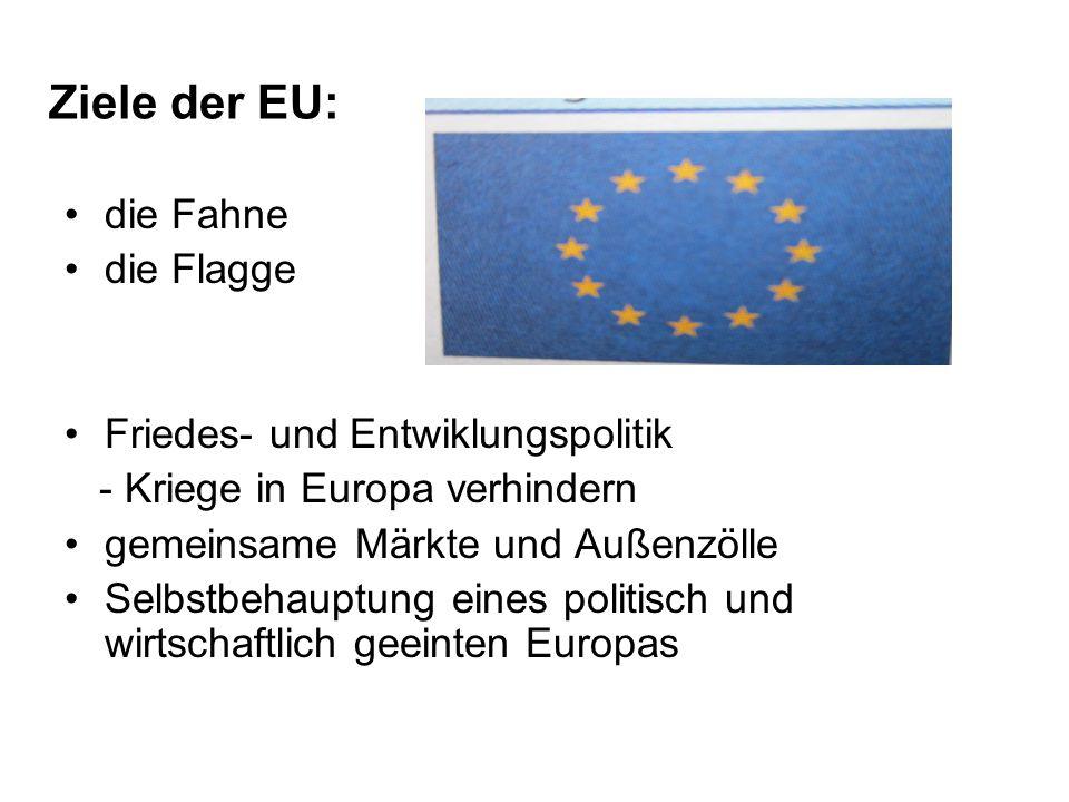 Ziele der EU: die Fahne die Flagge Friedes- und Entwiklungspolitik - Kriege in Europa verhindern gemeinsame Märkte und Außenzölle Selbstbehauptung eines politisch und wirtschaftlich geeinten Europas